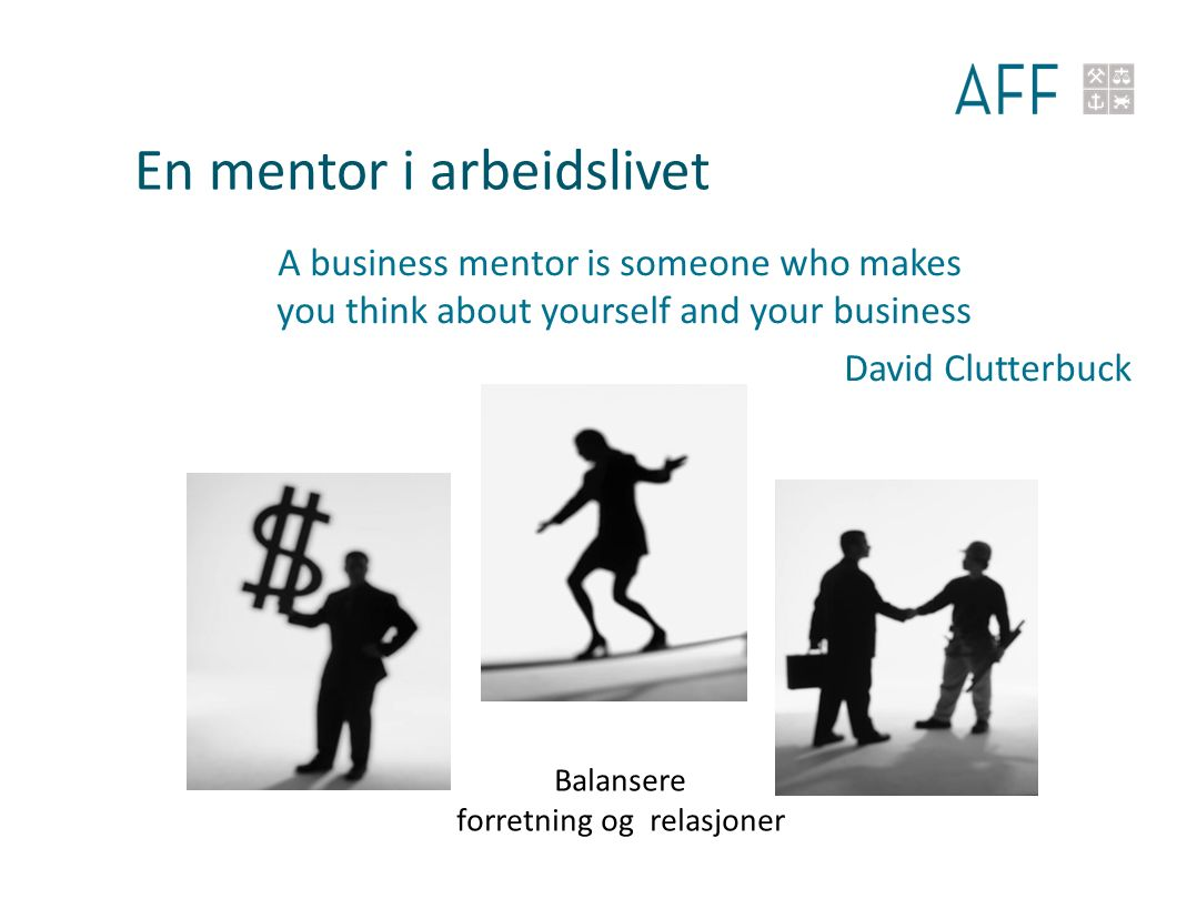 En mentor i arbeidslivet A business mentor is someone who makes you think about yourself and your business David Clutterbuck Balansere forretning og relasjoner