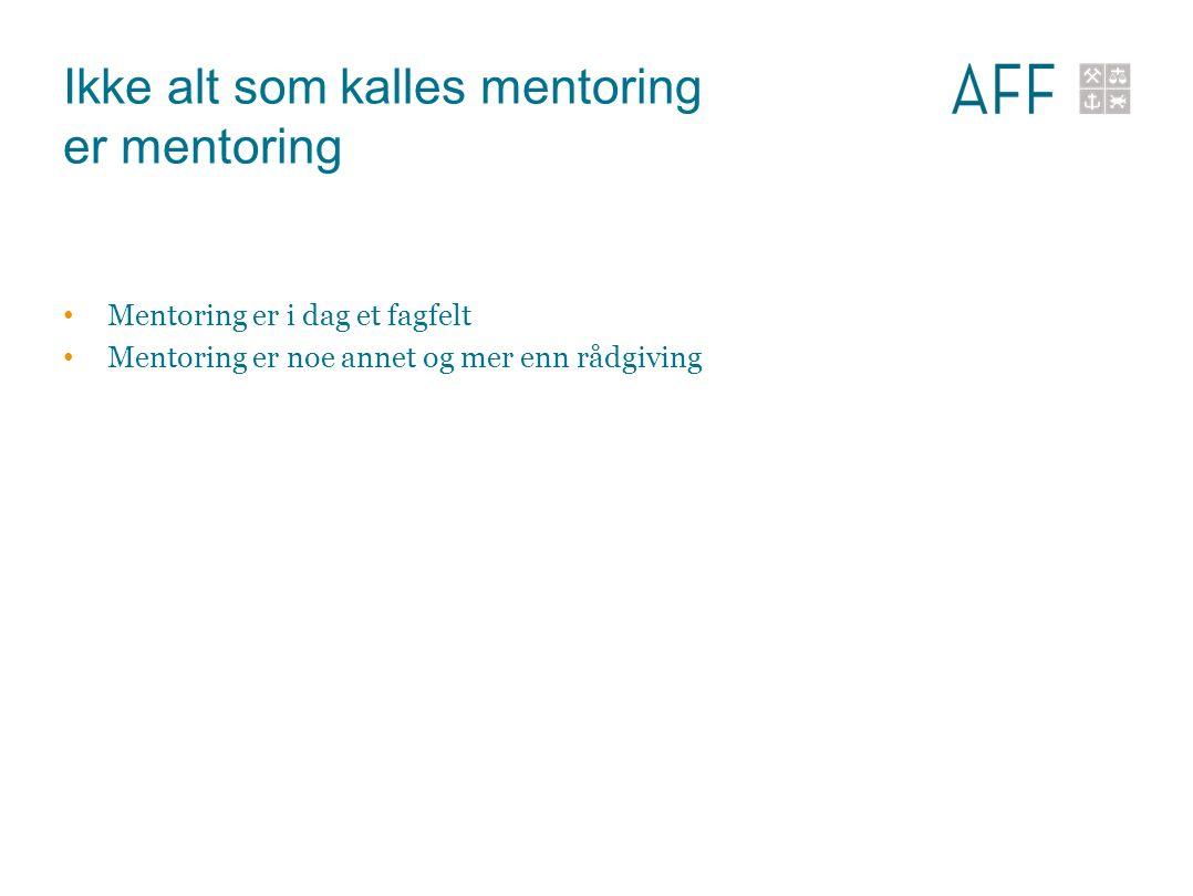 Ikke alt som kalles mentoring er mentoring Mentoring er i dag et fagfelt Mentoring er noe annet og mer enn rådgiving