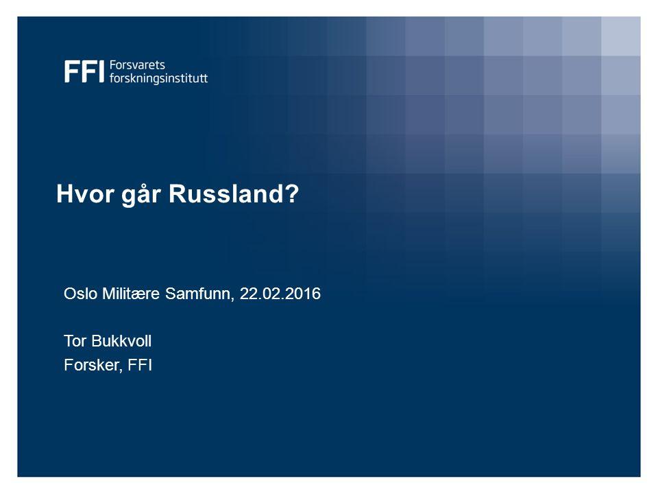 Hvor går Russland? Oslo Militære Samfunn, 22.02.2016 Tor Bukkvoll Forsker, FFI