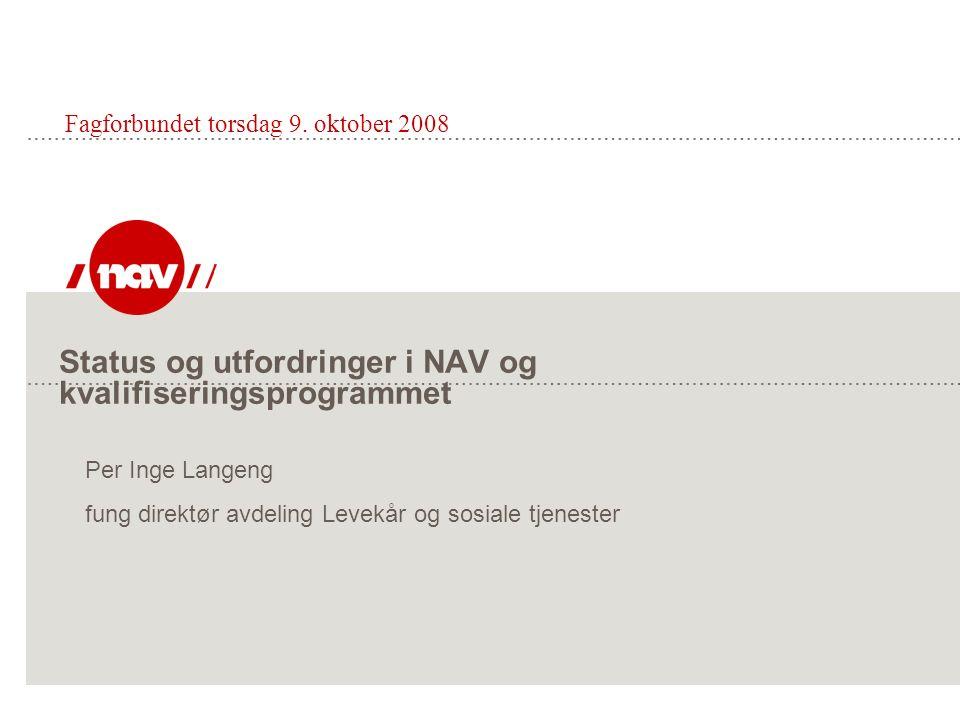 Status og utfordringer i NAV og kvalifiseringsprogrammet Fagforbundet torsdag 9. oktober 2008 Per Inge Langeng fung direktør avdeling Levekår og sosia