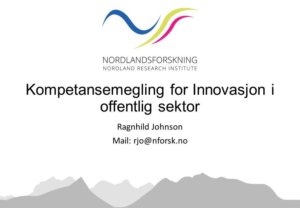 Ragnhild Johnson Mail: rjo@nforsk.no Kompetansemegling for Innovasjon i offentlig sektor