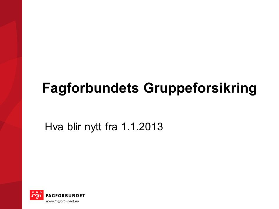 Fagforbundets Gruppeforsikring Hva blir nytt fra 1.1.2013