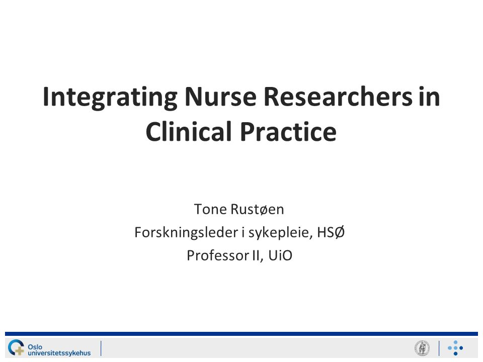 Integrating Nurse Researchers in Clinical Practice Tone Rustøen Forskningsleder i sykepleie, HSØ Professor II, UiO