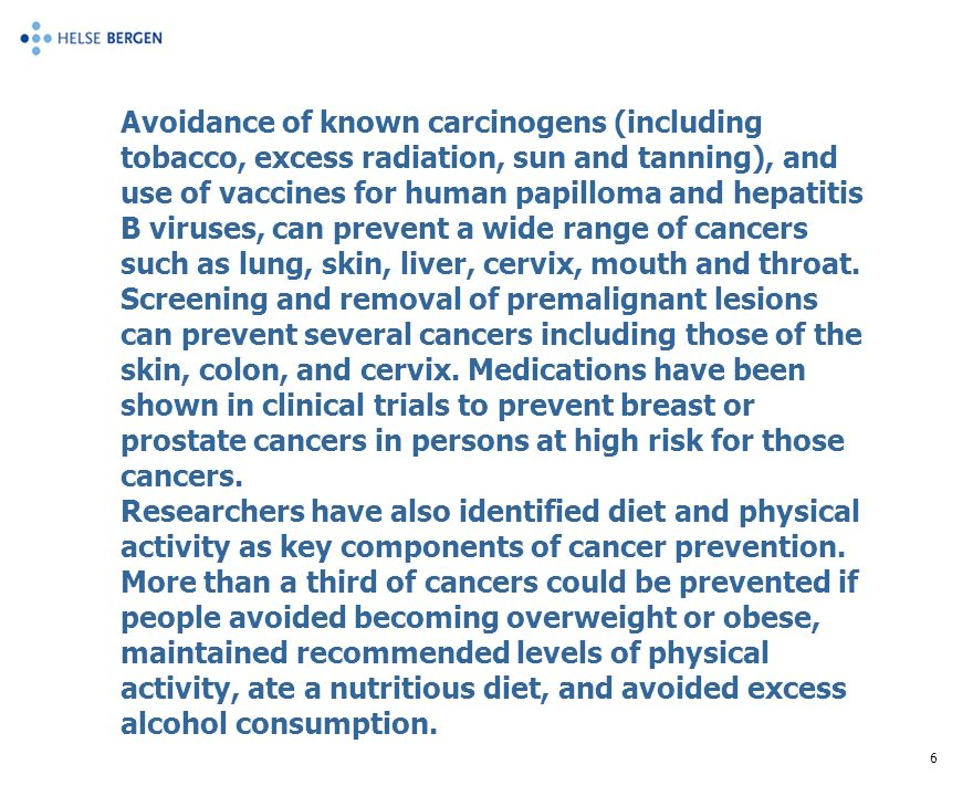 6 Avoidance of known carcinogens (including tobacco, excess radiation, sun and tanning), and use of vaccines for human papilloma and hepatitis B viruses, can prevent a wide range of cancers such as lung, skin, liver, cervix, mouth and throat.