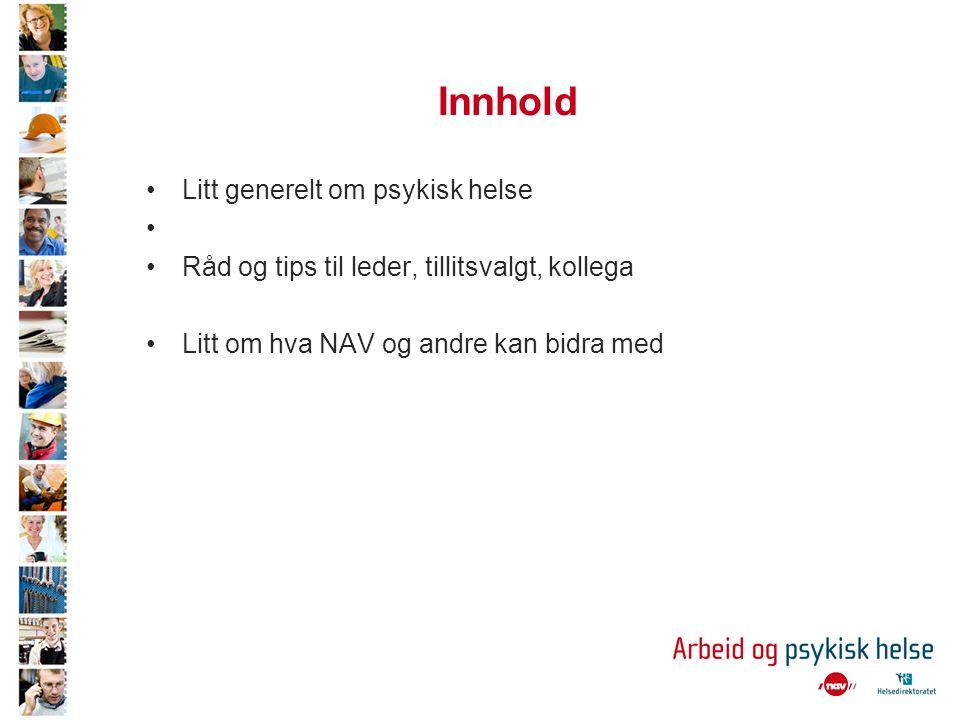 Innhold Litt generelt om psykisk helse Råd og tips til leder, tillitsvalgt, kollega Litt om hva NAV og andre kan bidra med