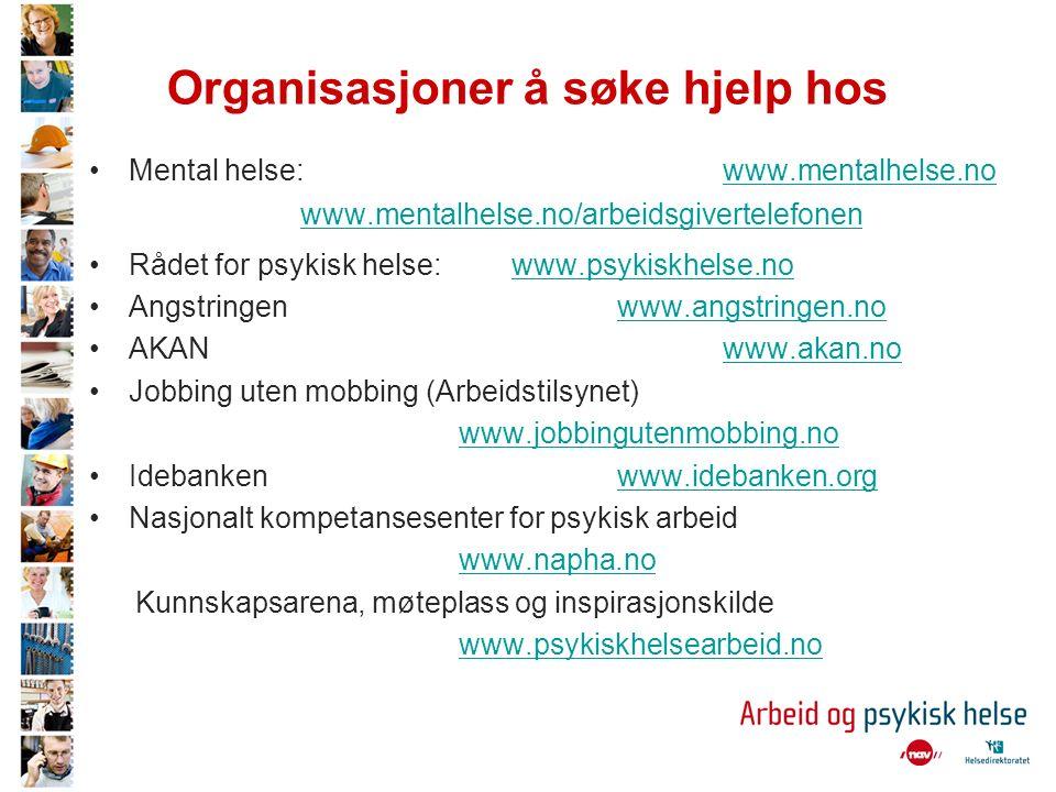 Organisasjoner å søke hjelp hos Mental helse: www.mentalhelse.nowww.mentalhelse.no www.mentalhelse.no/arbeidsgivertelefonen Rådet for psykisk helse: www.psykiskhelse.nowww.psykiskhelse.no Angstringen www.angstringen.nowww.angstringen.no AKAN www.akan.nowww.akan.no Jobbing uten mobbing (Arbeidstilsynet) www.jobbingutenmobbing.no Idebanken www.idebanken.orgwww.idebanken.org Nasjonalt kompetansesenter for psykisk arbeid www.napha.no Kunnskapsarena, møteplass og inspirasjonskilde www.psykiskhelsearbeid.no