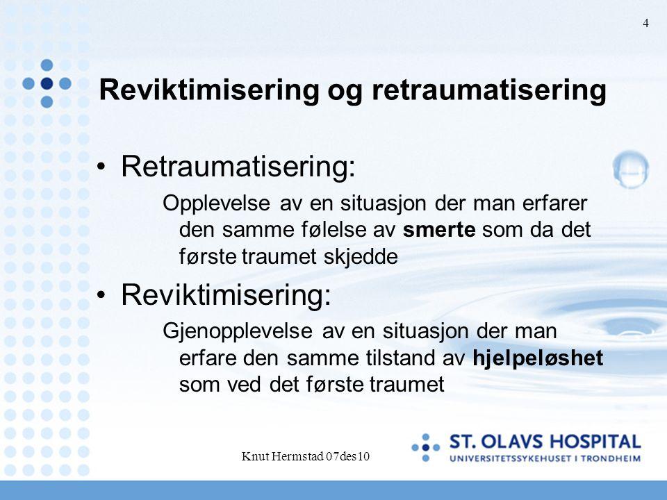 Reviktimisering og retraumatisering Retraumatisering: Opplevelse av en situasjon der man erfarer den samme følelse av smerte som da det første traumet skjedde Reviktimisering: Gjenopplevelse av en situasjon der man erfare den samme tilstand av hjelpeløshet som ved det første traumet Knut Hermstad 07des10 4