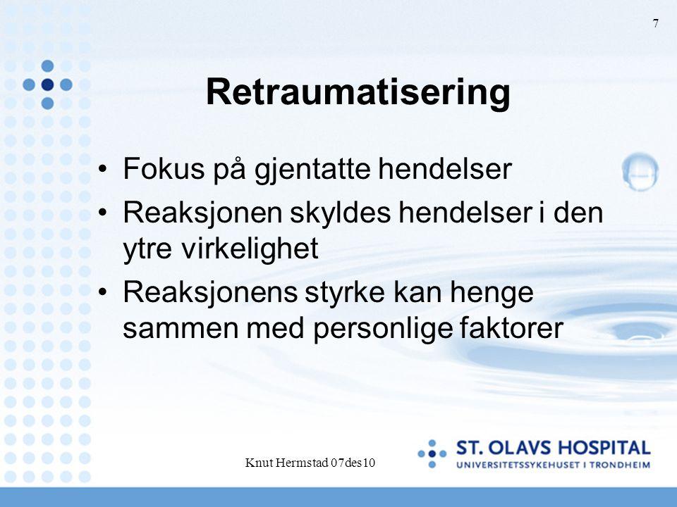 Retraumatisering Fokus på gjentatte hendelser Reaksjonen skyldes hendelser i den ytre virkelighet Reaksjonens styrke kan henge sammen med personlige faktorer Knut Hermstad 07des10 7
