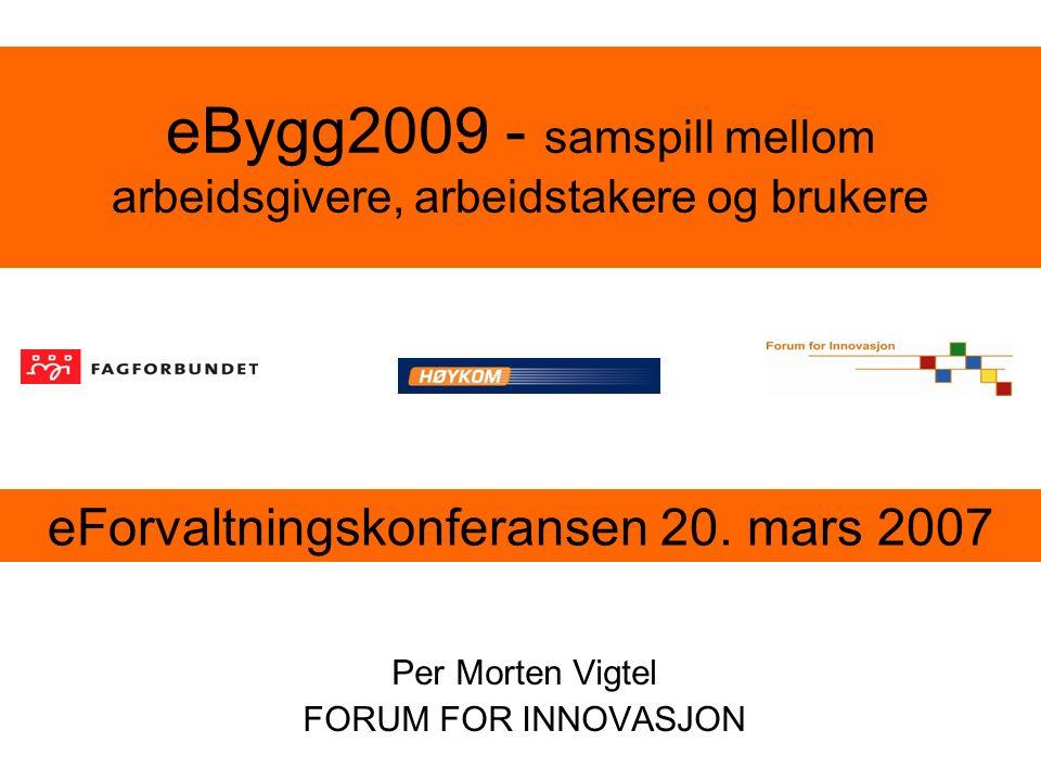 eBygg2009 - samspill mellom arbeidsgivere, arbeidstakere og brukere Per Morten Vigtel FORUM FOR INNOVASJON eForvaltningskonferansen 20. mars 2007