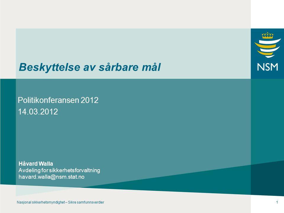Nasjonal sikkerhetsmyndighet – Sikre samfunnsverdier1 Beskyttelse av sårbare mål Politikonferansen 2012 14.03.2012 Håvard Walla Avdeling for sikkerhetsforvaltning havard.walla@nsm.stat.no
