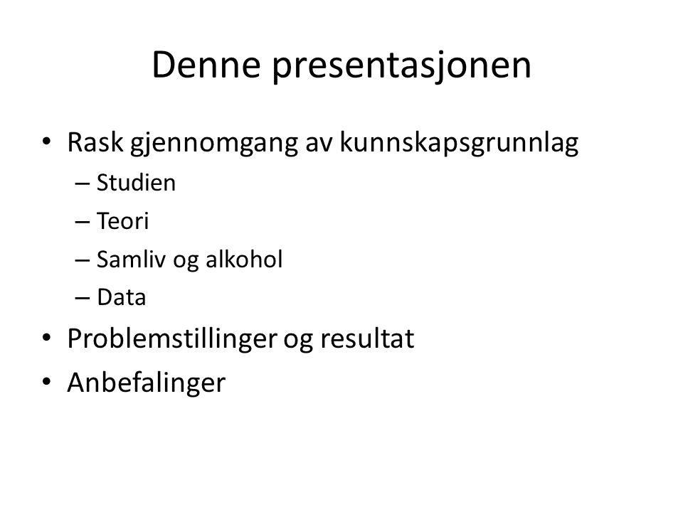 Denne presentasjonen Rask gjennomgang av kunnskapsgrunnlag – Studien – Teori – Samliv og alkohol – Data Problemstillinger og resultat Anbefalinger