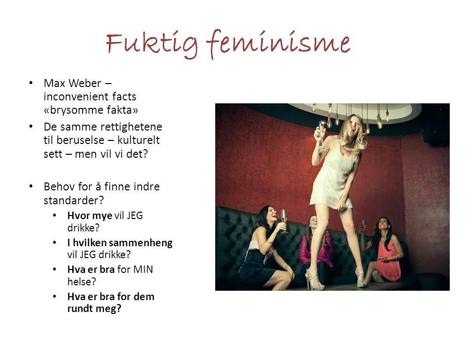 Fuktig feminisme Max Weber – inconvenient facts «brysomme fakta» De samme rettighetene til beruselse – kulturelt sett – men vil vi det.