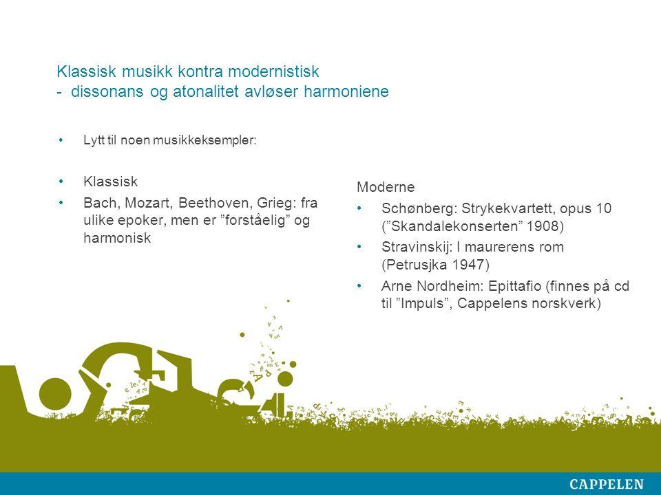 Klassisk musikk kontra modernistisk - dissonans og atonalitet avløser harmoniene Lytt til noen musikkeksempler: Klassisk Bach, Mozart, Beethoven, Grieg: fra ulike epoker, men er forståelig og harmonisk Moderne Schønberg: Strykekvartett, opus 10 ( Skandalekonserten 1908) Stravinskij: I maurerens rom (Petrusjka 1947) Arne Nordheim: Epittafio (finnes på cd til Impuls , Cappelens norskverk)