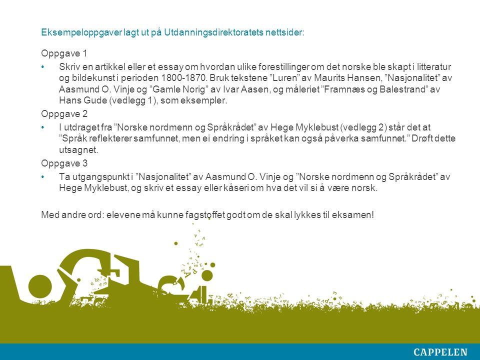 Eksempeloppgaver lagt ut på Utdanningsdirektoratets nettsider: Oppgave 1 Skriv en artikkel eller et essay om hvordan ulike forestillinger om det norske ble skapt i litteratur og bildekunst i perioden 1800-1870.
