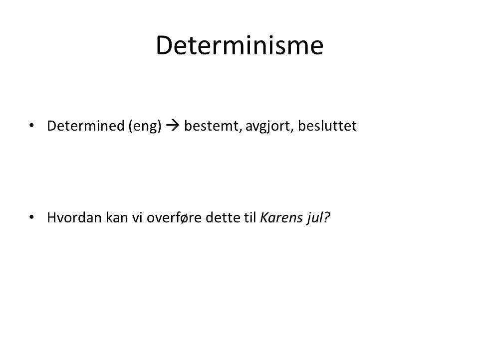 Determinisme Determined (eng)  bestemt, avgjort, besluttet Hvordan kan vi overføre dette til Karens jul