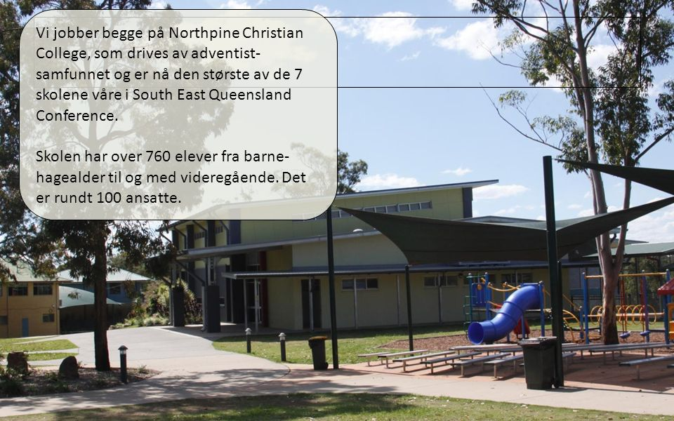 01.04.11 Vi jobber begge på Northpine Christian College, som drives av adventist- samfunnet og er nå den største av de 7 skolene våre i South East Queensland Conference.