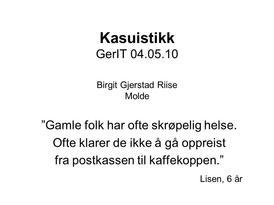 Kasuistikk GerIT 04.05.10 Birgit Gjerstad Riise Molde Gamle folk har ofte skrøpelig helse.