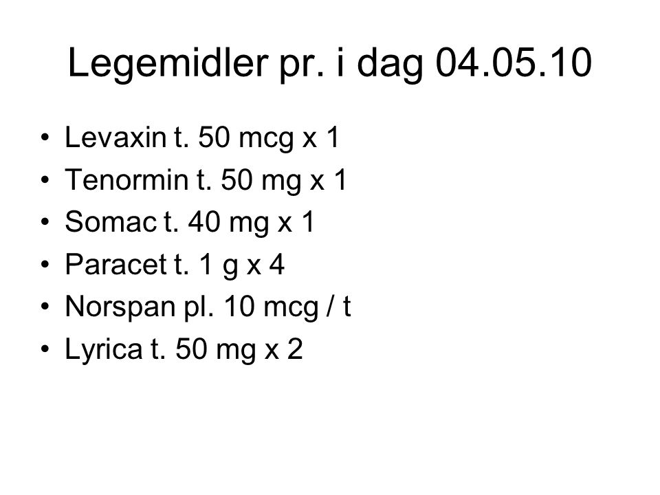 Legemidler pr. i dag 04.05.10 Levaxin t. 50 mcg x 1 Tenormin t. 50 mg x 1 Somac t. 40 mg x 1 Paracet t. 1 g x 4 Norspan pl. 10 mcg / t Lyrica t. 50 mg