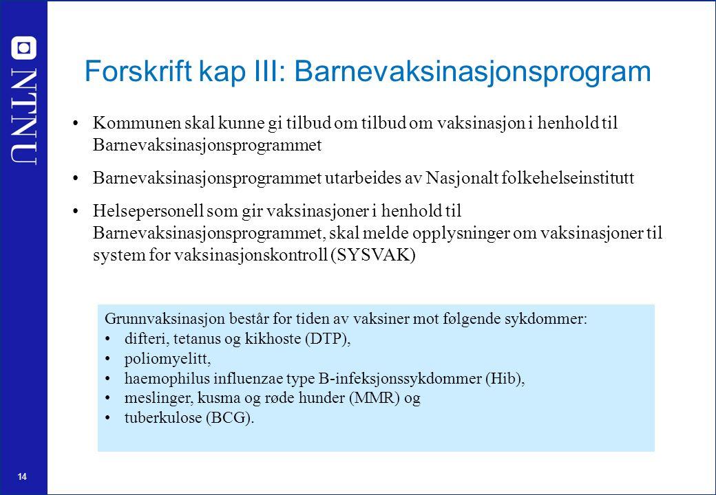 14 Forskrift kap III: Barnevaksinasjonsprogram Kommunen skal kunne gi tilbud om tilbud om vaksinasjon i henhold til Barnevaksinasjonsprogrammet Barnevaksinasjonsprogrammet utarbeides av Nasjonalt folkehelseinstitutt Helsepersonell som gir vaksinasjoner i henhold til Barnevaksinasjonsprogrammet, skal melde opplysninger om vaksinasjoner til system for vaksinasjonskontroll (SYSVAK) Grunnvaksinasjon består for tiden av vaksiner mot følgende sykdommer: difteri, tetanus og kikhoste (DTP), poliomyelitt, haemophilus influenzae type B-infeksjonssykdommer (Hib), meslinger, kusma og røde hunder (MMR) og tuberkulose (BCG).