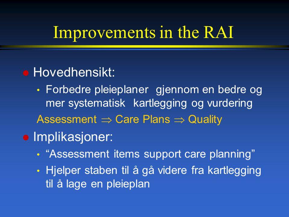 Improvements in the RAI l Hovedhensikt: Forbedre pleieplaner gjennom en bedre og mer systematisk kartlegging og vurdering Assessment  Care Plans  Quality l Implikasjoner: Assessment items support care planning Hjelper staben til å gå videre fra kartlegging til å lage en pleieplan