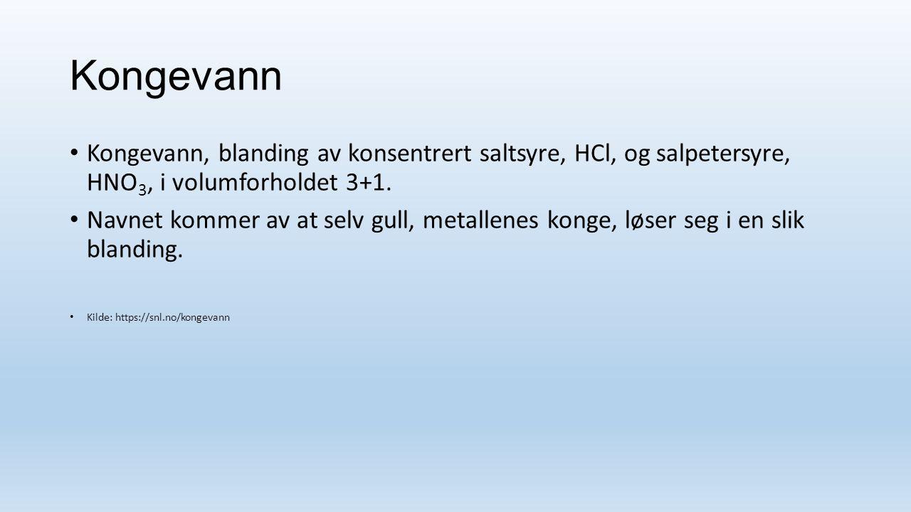 Kongevann Kongevann, blanding av konsentrert saltsyre, HCl, og salpetersyre, HNO 3, i volumforholdet 3+1.