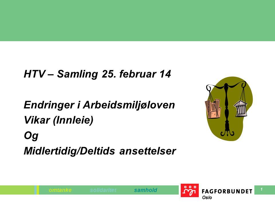 omtanke solidaritet samhold Oslo 1 HTV – Samling 25. februar 14 Endringer i Arbeidsmiljøloven Vikar (Innleie) Og Midlertidig/Deltids ansettelser