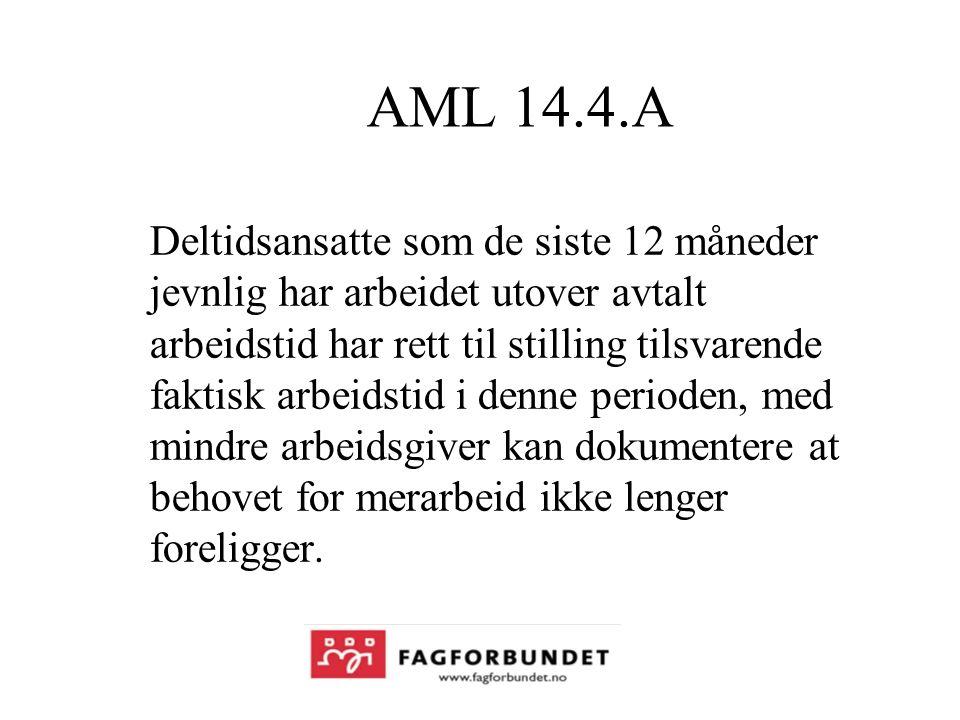 AML 14.4.A Deltidsansatte som de siste 12 måneder jevnlig har arbeidet utover avtalt arbeidstid har rett til stilling tilsvarende faktisk arbeidstid i denne perioden, med mindre arbeidsgiver kan dokumentere at behovet for merarbeid ikke lenger foreligger.
