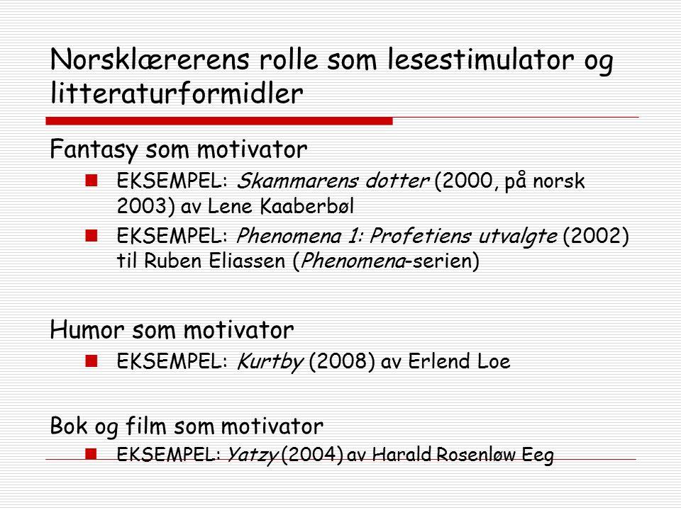 Norsklærerens rolle som lesestimulator og litteraturformidler Fantasy som motivator EKSEMPEL: Skammarens dotter (2000, på norsk 2003) av Lene Kaaberbøl EKSEMPEL: Phenomena 1: Profetiens utvalgte (2002) til Ruben Eliassen (Phenomena-serien) Humor som motivator EKSEMPEL: Kurtby (2008) av Erlend Loe Bok og film som motivator EKSEMPEL: Yatzy (2004) av Harald Rosenløw Eeg