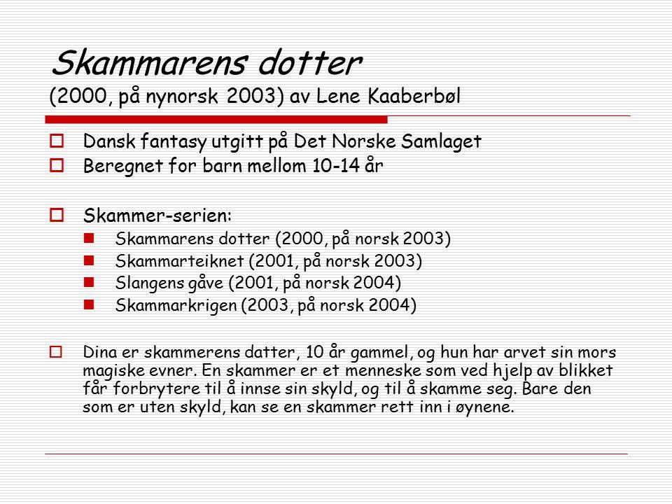 Skammarens dotter (2000, på nynorsk 2003) av Lene Kaaberbøl  Dansk fantasy utgitt på Det Norske Samlaget  Beregnet for barn mellom 10-14 år  Skammer-serien: Skammarens dotter (2000, på norsk 2003) Skammarteiknet (2001, på norsk 2003) Slangens gåve (2001, på norsk 2004) Skammarkrigen (2003, på norsk 2004)  Dina er skammerens datter, 10 år gammel, og hun har arvet sin mors magiske evner.