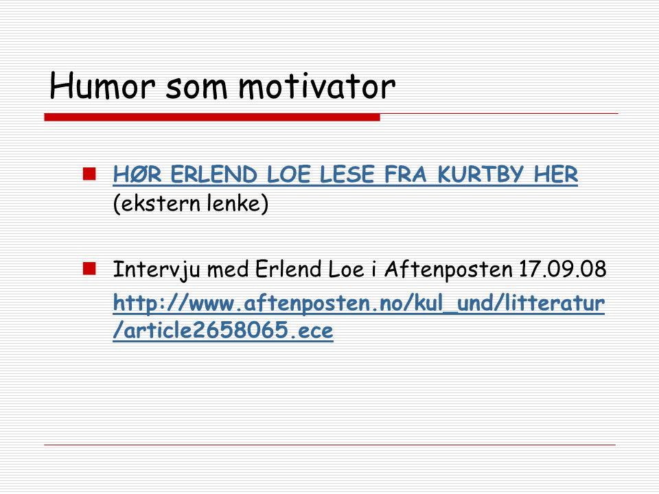 Humor som motivator HØR ERLEND LOE LESE FRA KURTBY HER (ekstern lenke) HØR ERLEND LOE LESE FRA KURTBY HER Intervju med Erlend Loe i Aftenposten 17.09.08 http://www.aftenposten.no/kul_und/litteratur /article2658065.ece