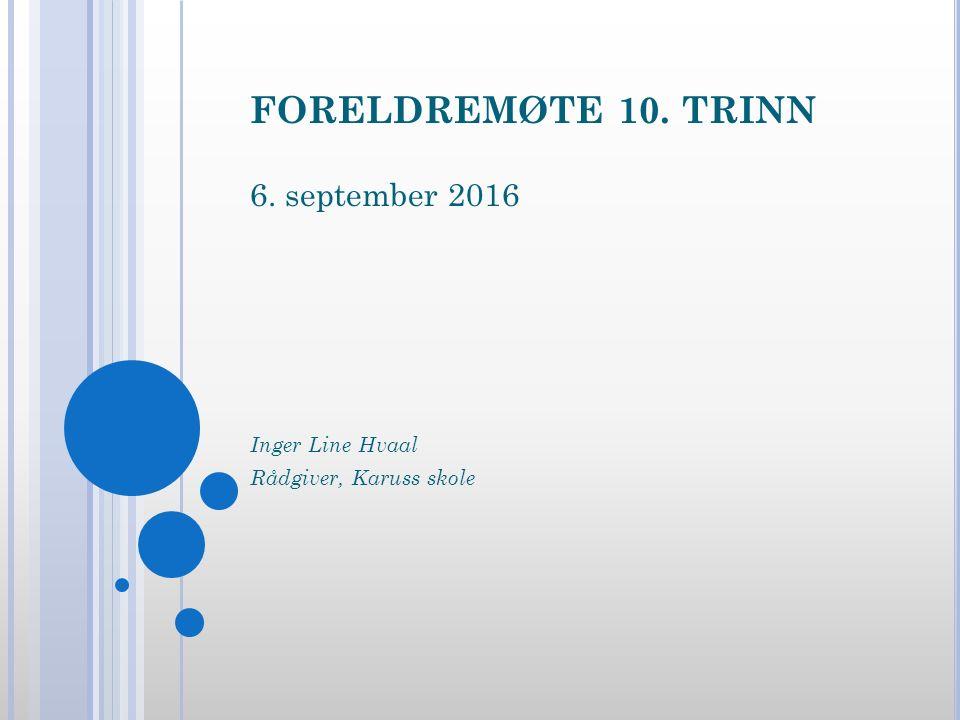 FORELDREMØTE 10. TRINN 6. september 2016 Inger Line Hvaal Rådgiver, Karuss skole