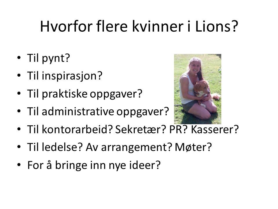 Hvorfor flere kvinner i Lions? Til pynt? Til inspirasjon? Til praktiske oppgaver? Til administrative oppgaver? Til kontorarbeid? Sekretær? PR? Kassere