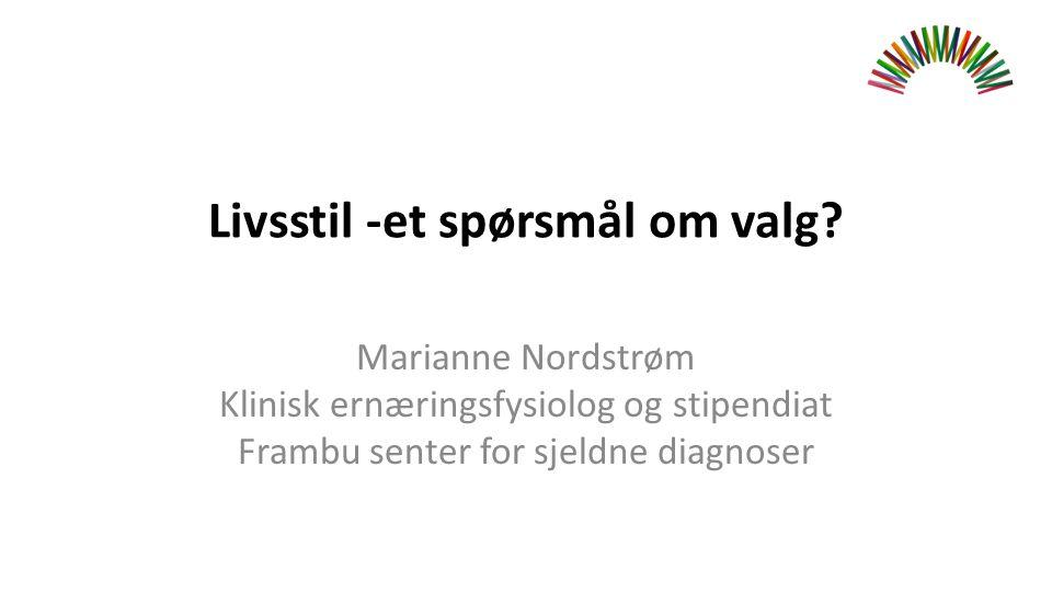 Livsstil -et spørsmål om valg? Marianne Nordstrøm Klinisk ernæringsfysiolog og stipendiat Frambu senter for sjeldne diagnoser