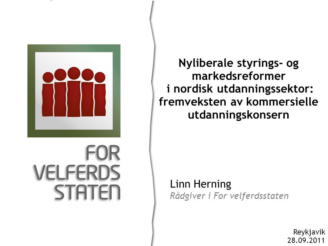 Linn Herning Rådgiver i For velferdsstaten Nyliberale styrings- og markedsreformer i nordisk utdanningssektor: fremveksten av kommersielle utdanningskonsern Reykjavik 28.09.2011