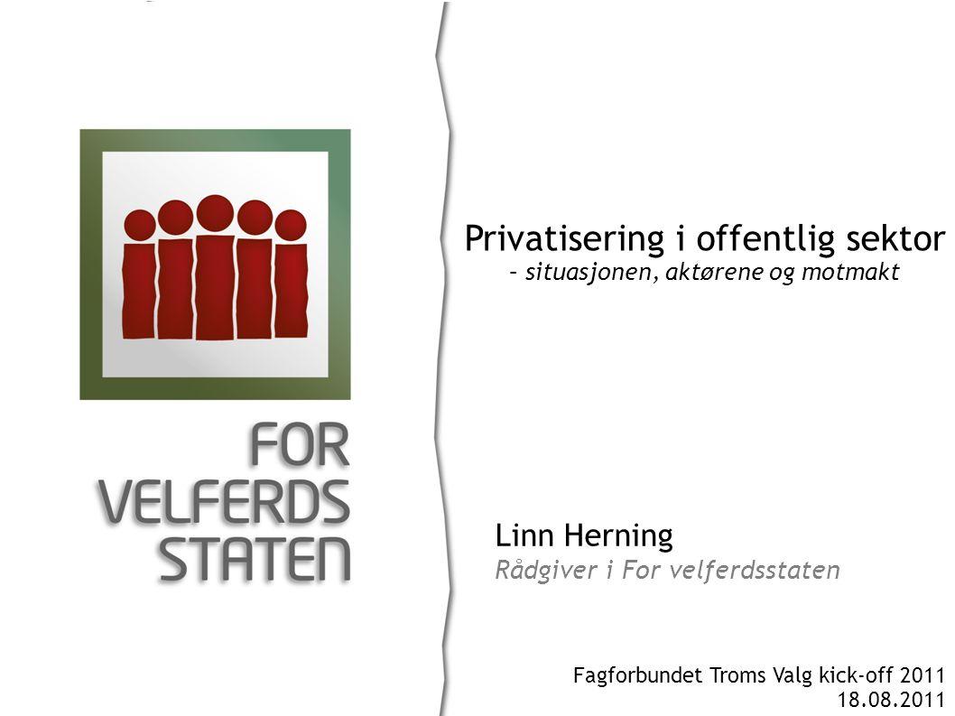 Linn Herning Rådgiver i For velferdsstaten Privatisering i offentlig sektor – situasjonen, aktørene og motmakt Fagforbundet Troms Valg kick-off 2011 18.08.2011