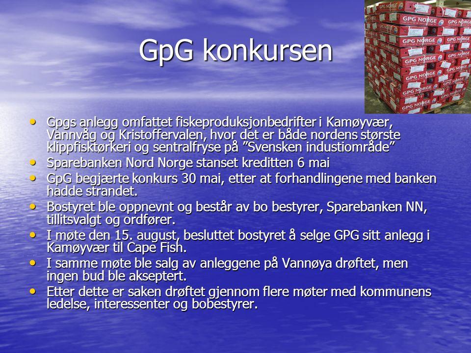 GpG konkursen Gpgs anlegg omfattet fiskeproduksjonbedrifter i Kamøyvær, Vannvåg og Kristoffervalen, hvor det er både nordens største klippfisktørkeri og sentralfryse på Svensken industiområde Gpgs anlegg omfattet fiskeproduksjonbedrifter i Kamøyvær, Vannvåg og Kristoffervalen, hvor det er både nordens største klippfisktørkeri og sentralfryse på Svensken industiområde Sparebanken Nord Norge stanset kreditten 6 mai Sparebanken Nord Norge stanset kreditten 6 mai GpG begjærte konkurs 30 mai, etter at forhandlingene med banken hadde strandet.