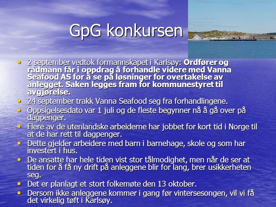 GpG konkursen GpG konkursen 2 september vedtok formannskapet i Karlsøy: Ordfører og rådmann får i oppdrag å forhandle videre med Vanna Seafood AS for å se på løsninger for overtakelse av anlegget.