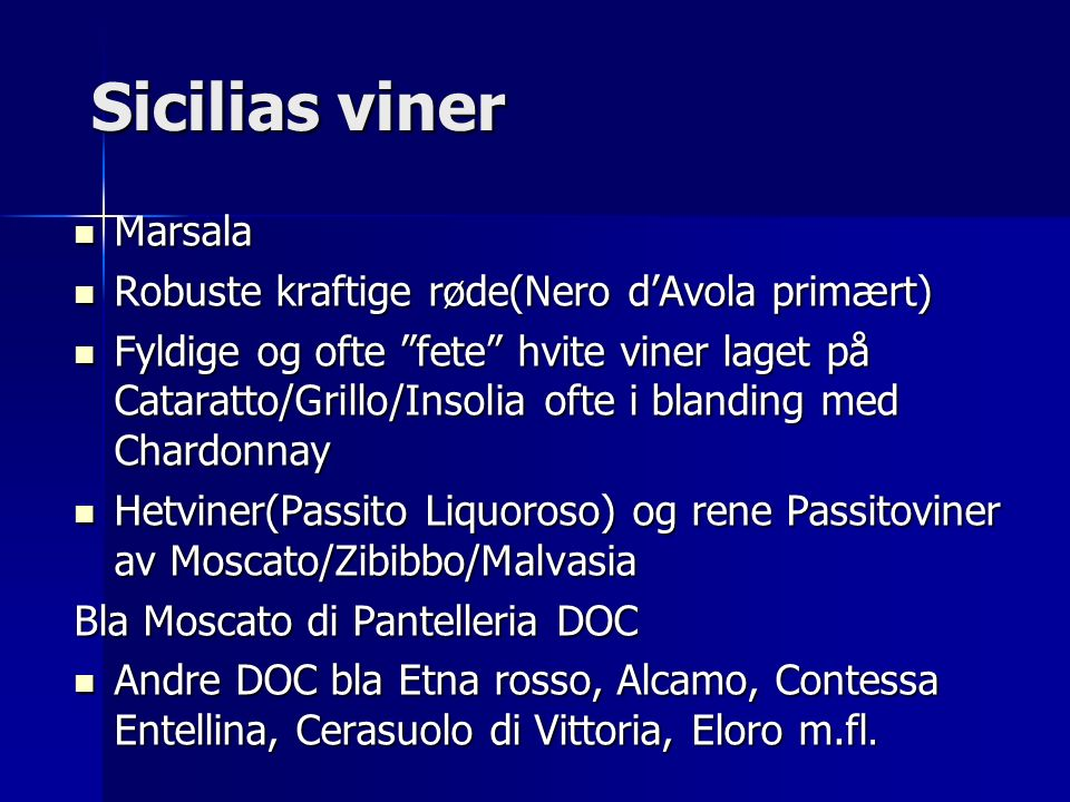 Sicilias viner Marsala Marsala Robuste kraftige røde(Nero d'Avola primært) Robuste kraftige røde(Nero d'Avola primært) Fyldige og ofte fete hvite viner laget på Cataratto/Grillo/Insolia ofte i blanding med Chardonnay Fyldige og ofte fete hvite viner laget på Cataratto/Grillo/Insolia ofte i blanding med Chardonnay Hetviner(Passito Liquoroso) og rene Passitoviner av Moscato/Zibibbo/Malvasia Hetviner(Passito Liquoroso) og rene Passitoviner av Moscato/Zibibbo/Malvasia Bla Moscato di Pantelleria DOC Andre DOC bla Etna rosso, Alcamo, Contessa Entellina, Cerasuolo di Vittoria, Eloro m.fl.