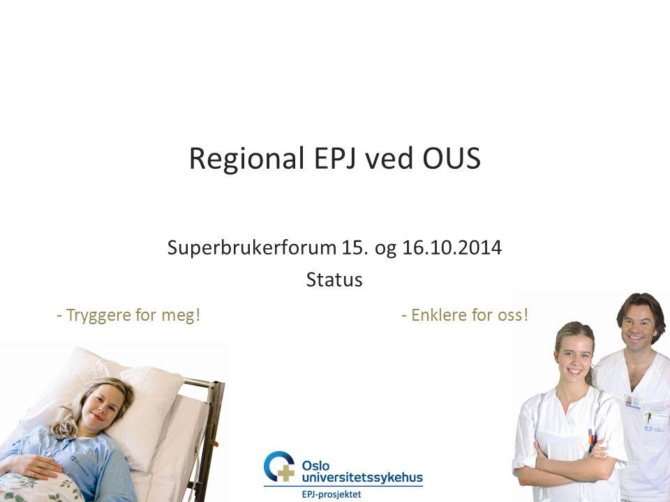 - Tryggere for meg!- Enklere for oss! Regional EPJ ved OUS Superbrukerforum 15. og 16.10.2014 Status
