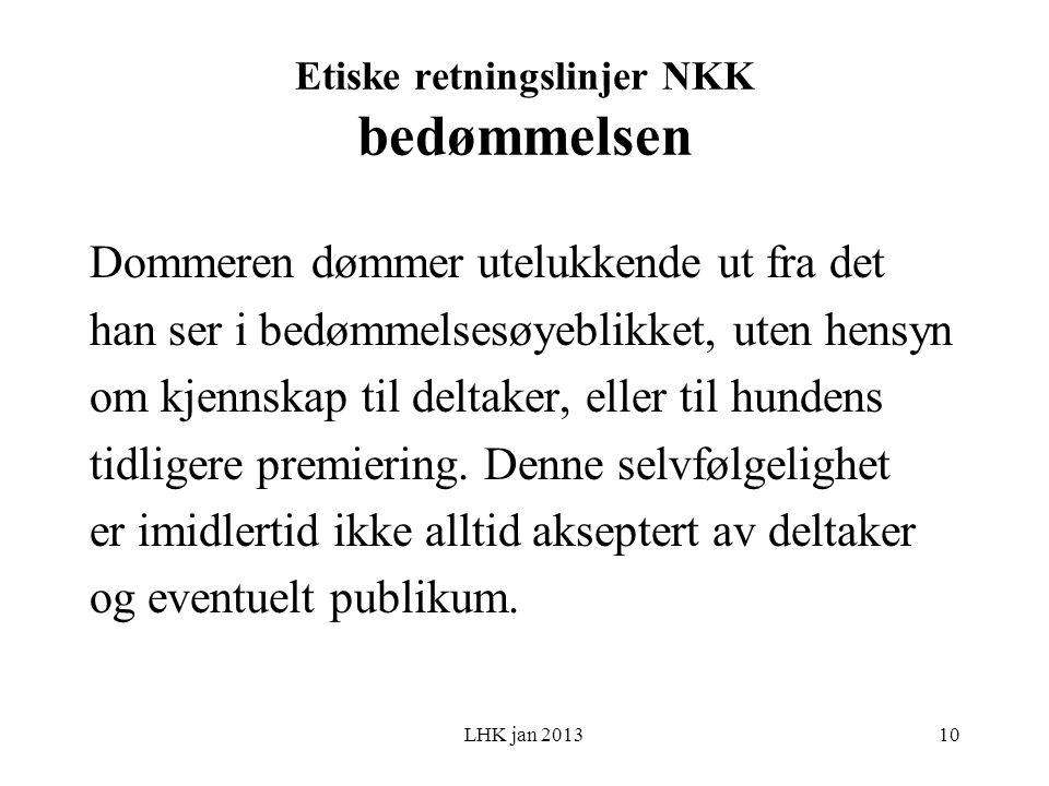 LHK jan 2013 Etiske retningslinjer NKK bedømmelsen Dommeren dømmer utelukkende ut fra det han ser i bedømmelsesøyeblikket, uten hensyn om kjennskap til deltaker, eller til hundens tidligere premiering.