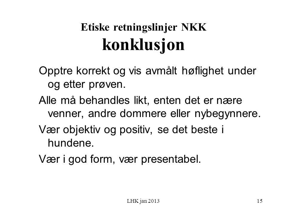 LHK jan 2013 Etiske retningslinjer NKK konklusjon Opptre korrekt og vis avmålt høflighet under og etter prøven.