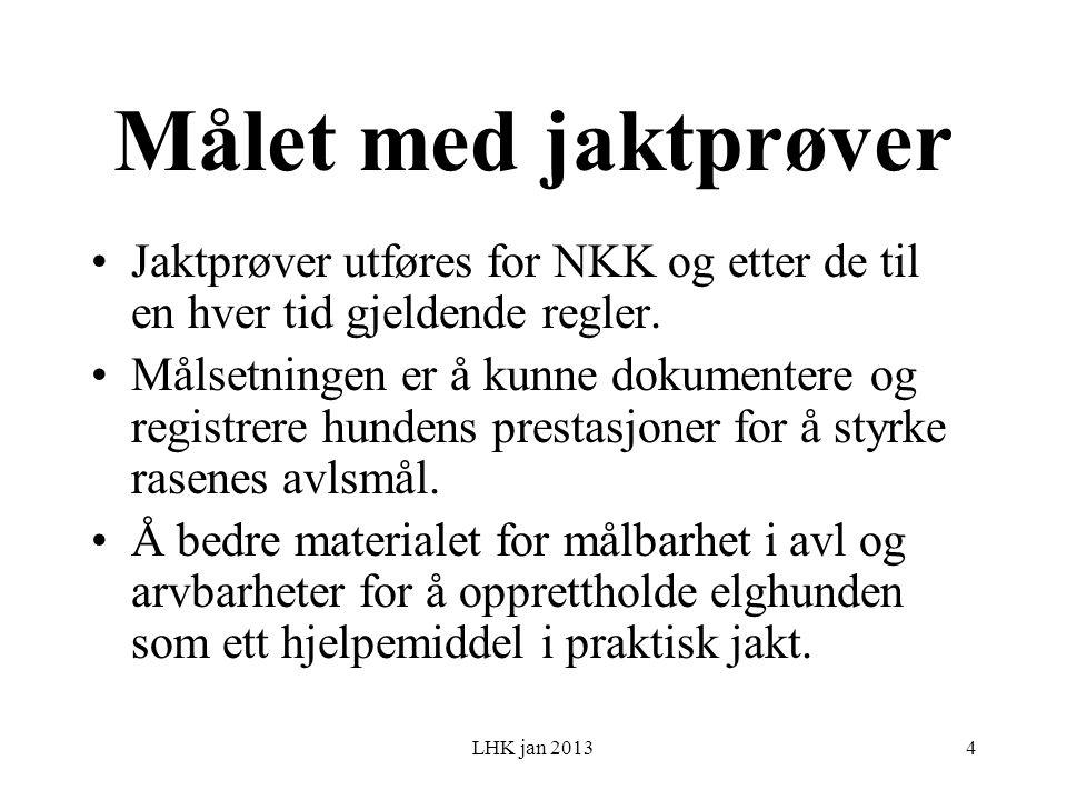 LHK jan 2013 Målet med jaktprøver Jaktprøver utføres for NKK og etter de til en hver tid gjeldende regler.