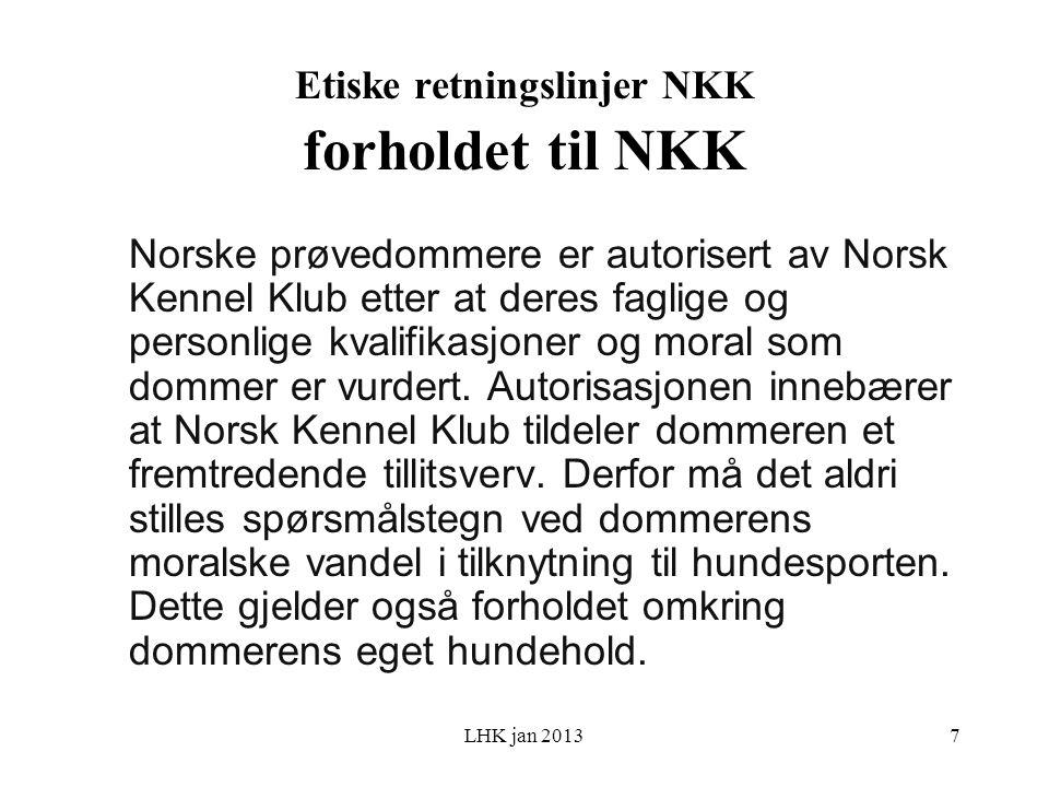LHK jan 2013 Etiske retningslinjer NKK forholdet til NKK Norske prøvedommere er autorisert av Norsk Kennel Klub etter at deres faglige og personlige kvalifikasjoner og moral som dommer er vurdert.
