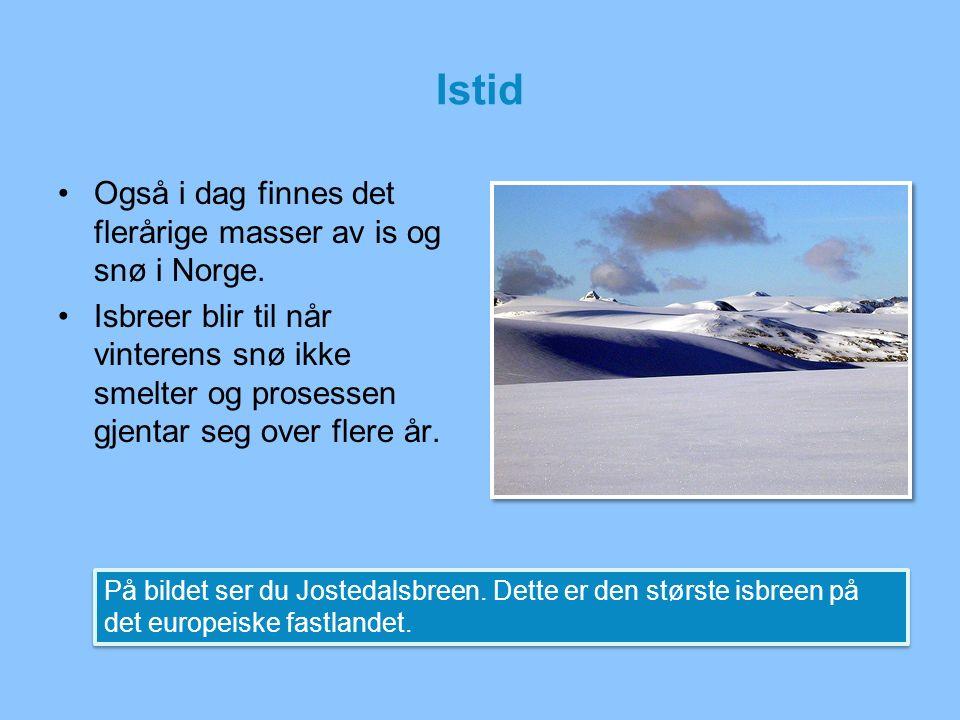 Istid Også i dag finnes det flerårige masser av is og snø i Norge. Isbreer blir til når vinterens snø ikke smelter og prosessen gjentar seg over flere
