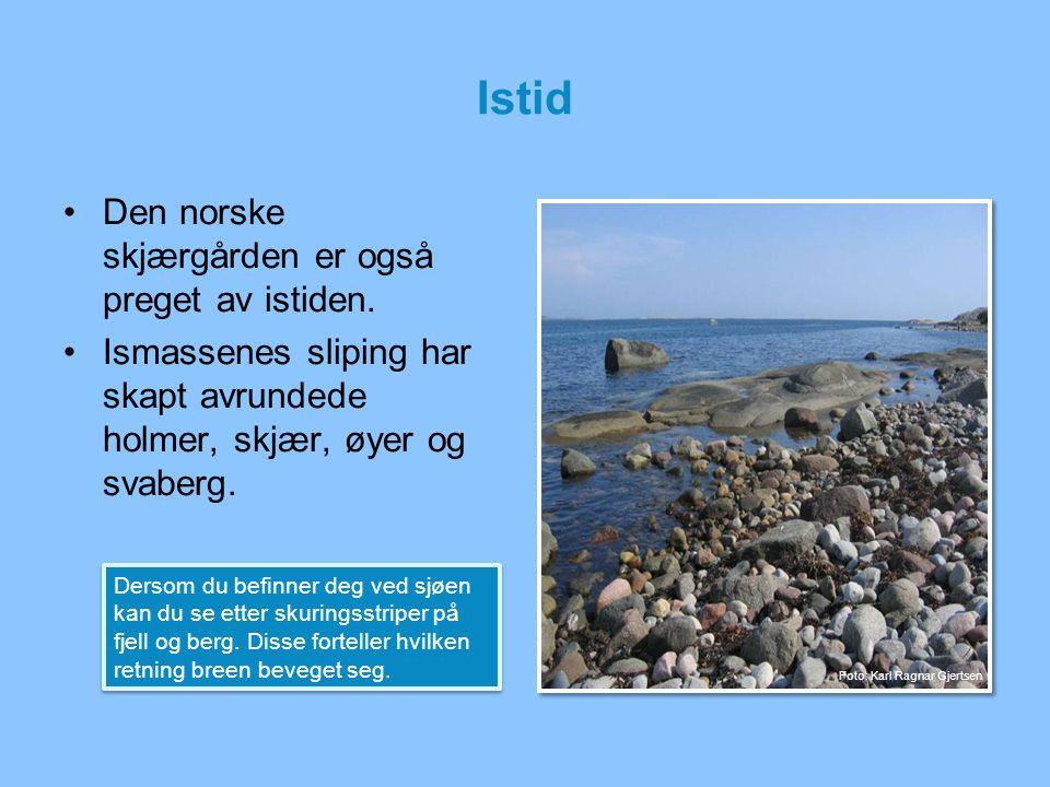 Istid Den norske skjærgården er også preget av istiden. Ismassenes sliping har skapt avrundede holmer, skjær, øyer og svaberg. Dersom du befinner deg