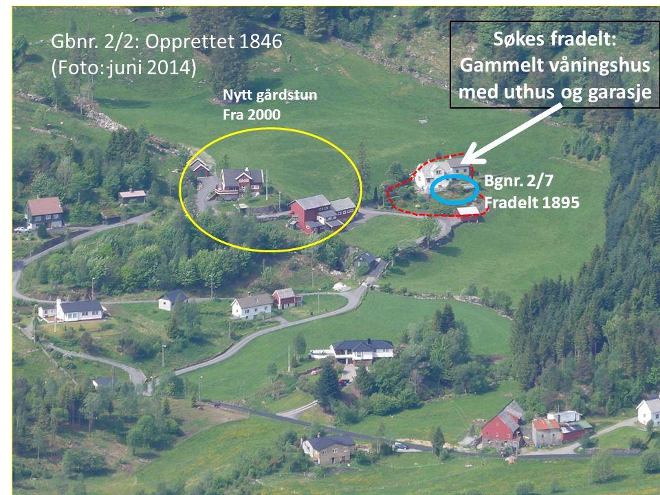 Søkes fradelt: Gammelt våningshus med uthus og garasje Nytt gårdstun Fra 2000 Gbnr. 2/2: Opprettet 1846 (Foto: juni 2014) Bgnr. 2/7 Fradelt 1895