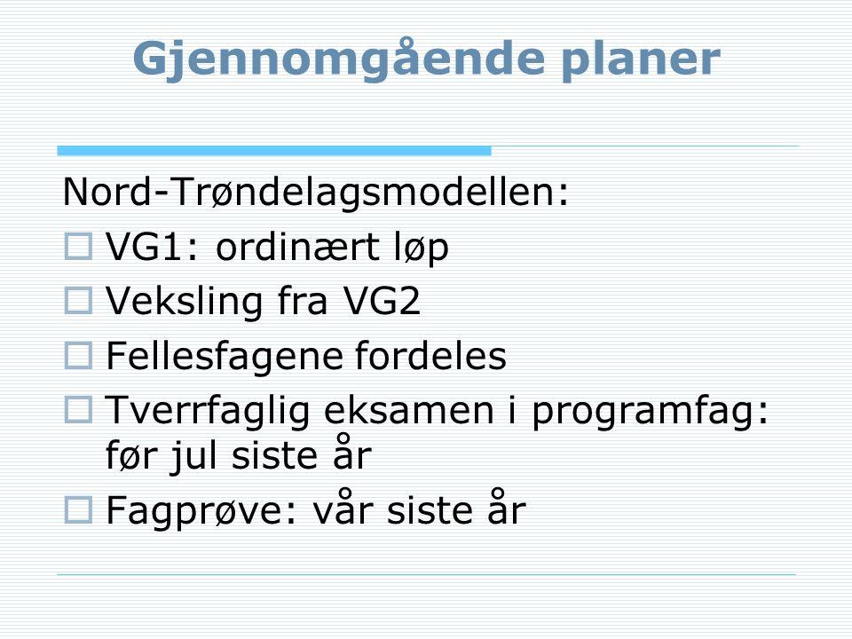 Gjennomgående planer Nord-Trøndelagsmodellen:  VG1: ordinært løp  Veksling fra VG2  Fellesfagene fordeles  Tverrfaglig eksamen i programfag: før jul siste år  Fagprøve: vår siste år