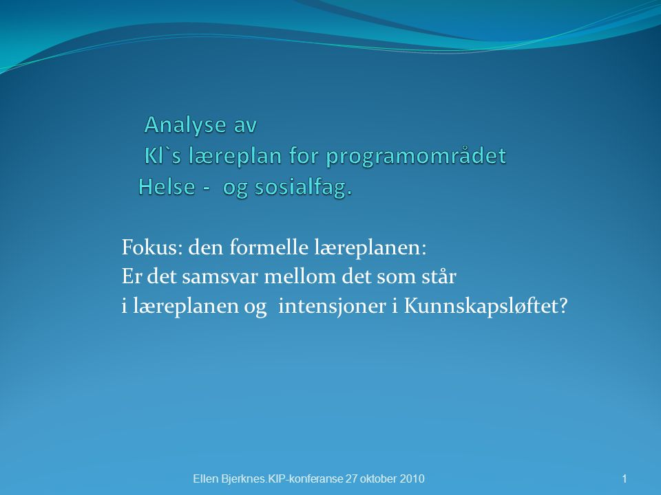Fokus: den formelle læreplanen: Er det samsvar mellom det som står i læreplanen og intensjoner i Kunnskapsløftet? Ellen Bjerknes.KIP-konferanse 27 okt