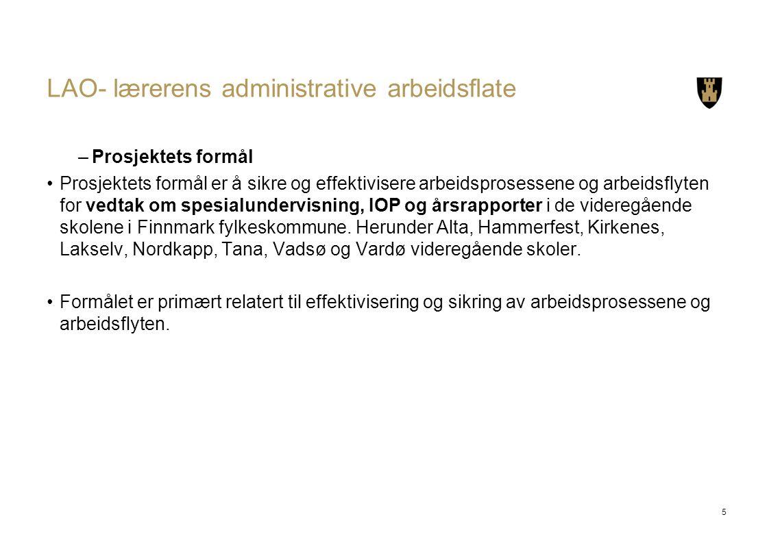 LAO- lærerens administrative arbeidsflate –Prosjektets formål Prosjektets formål er å sikre og effektivisere arbeidsprosessene og arbeidsflyten for vedtak om spesialundervisning, IOP og årsrapporter i de videregående skolene i Finnmark fylkeskommune.