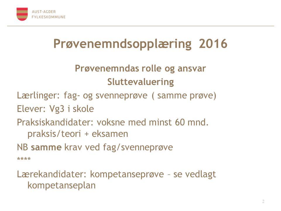 Prøvenemndsopplæring 2016 Prøvenemndas rolle og ansvar Sluttevaluering Lærlinger: fag- og svenneprøve ( samme prøve) Elever: Vg3 i skole Praksiskandidater: voksne med minst 60 mnd.